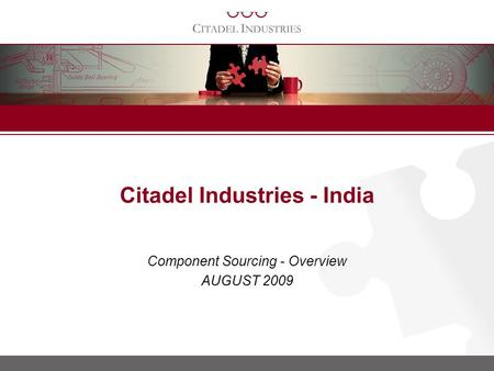 Component Sourcing - Overview AUGUST 2009 Citadel Industries - India.