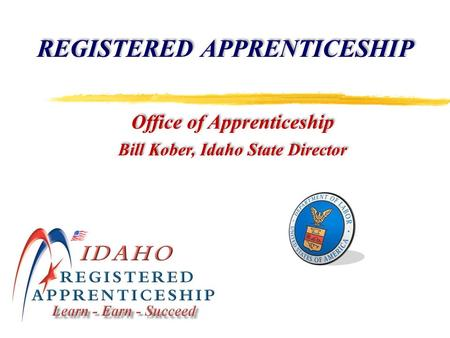 REGISTERED APPRENTICESHIP Office of Apprenticeship Bill Kober, Idaho State Director Office of Apprenticeship Bill Kober, Idaho State Director.