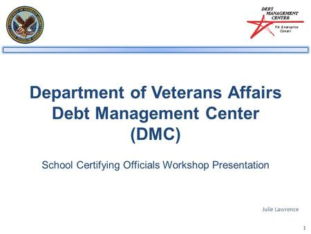 1 Department of Veterans Affairs Debt Management Center (DMC) School Certifying Officials Workshop Presentation Julie Lawrence.