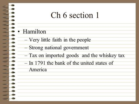 Ch 6 section 1 Hamilton –Very little faith in the people –Strong national government –Tax on imported goods and the whiskey tax –In 1791 the bank of the.