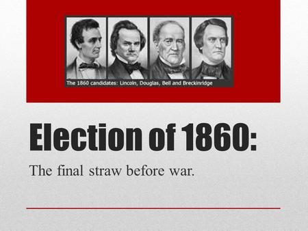 Election of 1860: The final straw before war.. The Primary process. Lincoln nominated by Republicans in the North Democrats can't agree over the party.