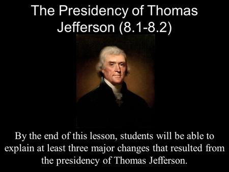The Presidency of Thomas Jefferson (8.1-8.2) By the end of this lesson, students will be able to explain at least three major changes that resulted from.