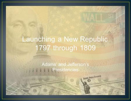LaunchingaNew Republic 1797through1809 Adams' and Jefferson's Presidencies.