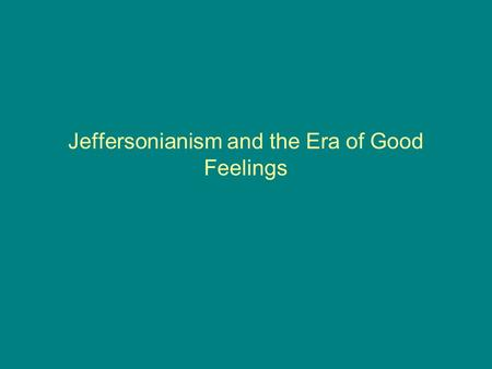 Jeffersonianism and the Era of Good Feelings. The Age of Jefferson Jefferson and Jeffersonianism Describe how Jefferson can be considered hypocritical.