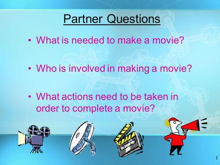 1 Partner Questions What is needed to make a movie? Who is involved in making a movie? What actions need to be taken in order to complete a movie?