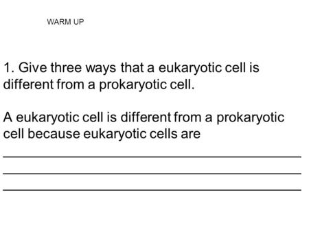 1. Give three ways that a eukaryotic cell is different from a prokaryotic cell. A eukaryotic cell is different from a prokaryotic cell because eukaryotic.