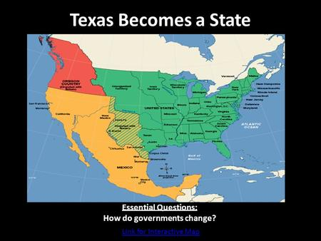 Texas Becomes a State Essential Questions: How do governments change? Link for Interactive Map.