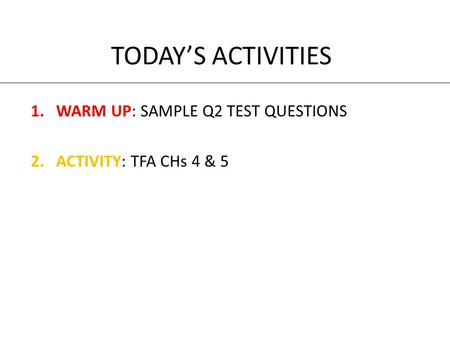 TODAY'S ACTIVITIES 1.WARM UP: SAMPLE Q2 TEST QUESTIONS 2.ACTIVITY: TFA CHs 4 & 5.