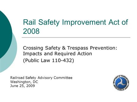 Rail Safety Improvement Act of 2008 Crossing Safety & Trespass Prevention: Impacts and Required Action (Public Law 110-432) Railroad Safety Advisory Committee.