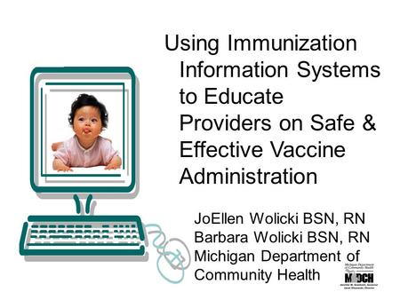 Using Immunization Information Systems to Educate Providers on Safe & Effective Vaccine Administration JoEllen Wolicki BSN, RN Barbara Wolicki BSN, RN.