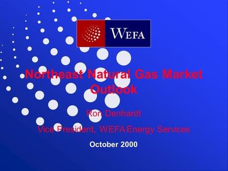 WEFA Inc.  Northeast Natural Gas Market Outlook Ron Denhardt Vice President, WEFA Energy Services September.