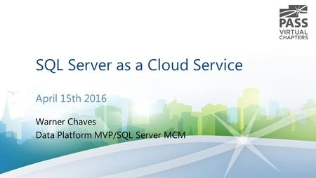 SQL Server as a Cloud Service April 15th 2016 Warner Chaves Data Platform MVP/SQL Server MCM.