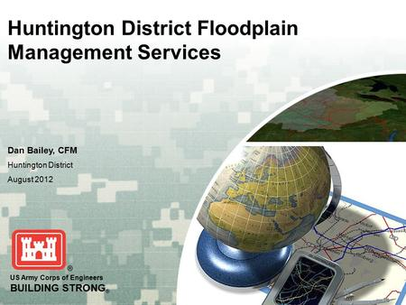 US Army Corps of Engineers BUILDING STRONG ® Huntington District Floodplain Management Services Dan Bailey, CFM Huntington District August 2012.