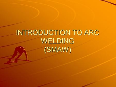 INTRODUCTION TO ARC WELDING (SMAW)