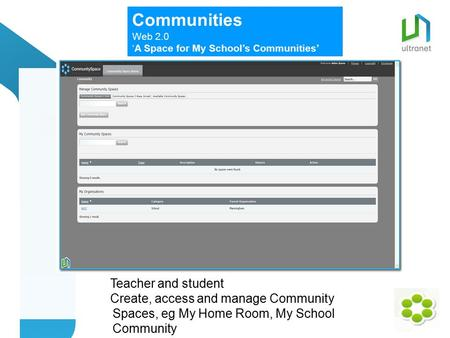 Community Spaces Teacher and Student Communities Web 2.0 'A Space for My School's Communities' Teacher and student Create, access and manage Community.