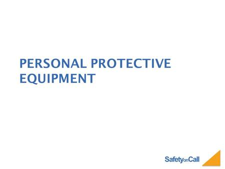 Safety on Call PERSONAL PROTECTIVE EQUIPMENT. Safety on Call PERSONAL PROTECTIVE EQUIPMENT Personal Protective Equipment or PPE is selected based on the.
