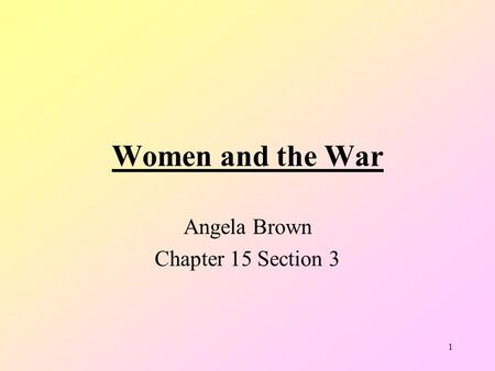 1 Women and the War Angela Brown Chapter 15 Section 3.
