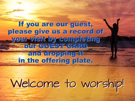If you are our guest, please give us a record of your visit by completing our GUEST CARD and dropping it in the offering plate.