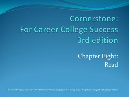 Chapter Eight: Read Copyright © 2011 by Pearson Education, Robert M. Sherfield & Patricia G. Moody, Cornerstone: Creating Success Through Positive Change,