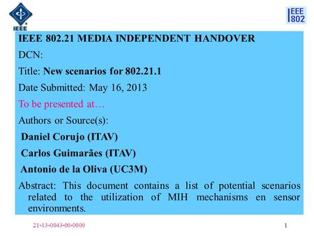 IEEE 802.21 MEDIA INDEPENDENT HANDOVER DCN: Title: New scenarios for 802.21.1 Date Submitted: May 16, 2013 To be presented at… Authors or Source(s): Daniel.
