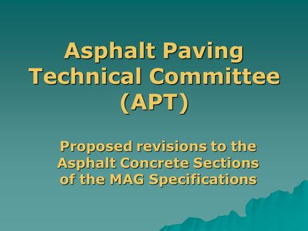 Asphalt Paving Technical Committee (APT) Proposed revisions to the Asphalt Concrete Sections of the MAG Specifications.
