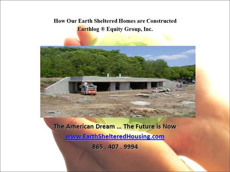 How Our Earth Sheltered Homes are Constructed Earthlog ® Equity Group, Inc. The American Dream … The Future is Now www.EarthShelteredHousing.com 865. 407.
