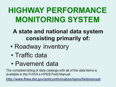 HIGHWAY PERFORMANCE MONITORING SYSTEM A state and national data system consisting primarily of: Roadway inventory Traffic data Pavement data The complete.