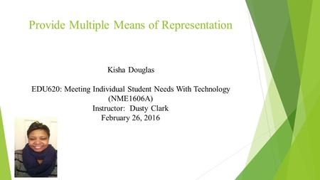 Provide Multiple Means of Representation Kisha Douglas EDU620: Meeting Individual Student Needs With Technology (NME1606A) Instructor: Dusty Clark February.