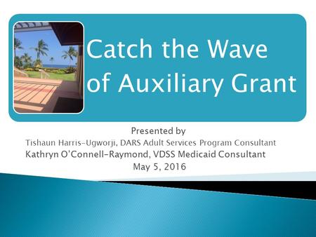 Presented by Tishaun Harris-Ugworji, DARS Adult Services Program Consultant Kathryn O'Connell-Raymond, VDSS Medicaid Consultant May 5, 2016 Catch the Wave.
