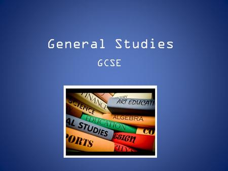 General Studies GCSE. What is General Studies? GCSE General Studies focuses on important, interesting and relevant Contemporary issues. This qualification: