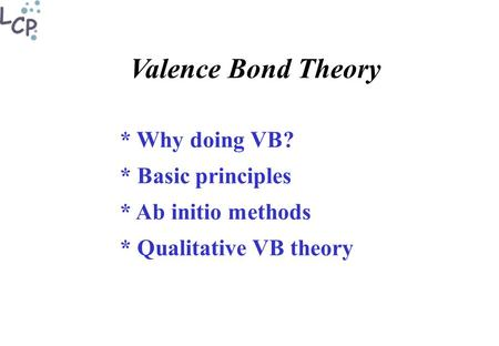 Valence Bond Theory * Why doing VB? * Basic principles * Ab initio methods * Qualitative VB theory.
