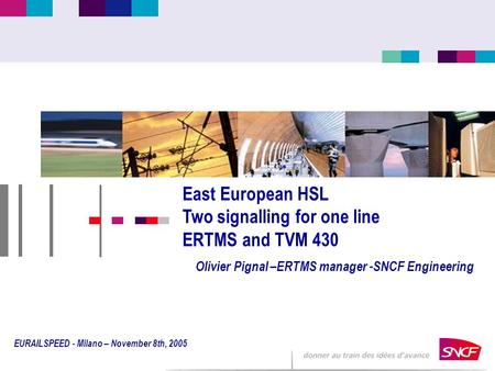 East European HSL Two signalling for one line ERTMS and TVM 430 Olivier Pignal –ERTMS manager -SNCF Engineering EURAILSPEED - Milano – November 8th, 2005.