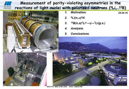 INSTITUT MAX VON LAUE - PAUL LANGEVIN 29.06.16 Measurement of parity-violating asymmetries in the reactions of light nuclei with polarized neutrons ( 6.
