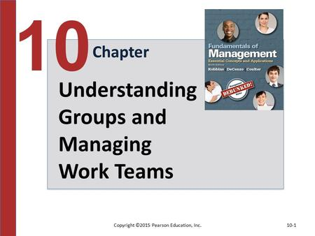 Copyright ©2015 Pearson Education, Inc.10-1 Chapter 10 Understanding Groups and Managing Work Teams.