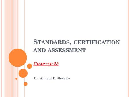 S TANDARDS, CERTIFICATION AND ASSESSMENT C HAPTER 23 Dr. Ahmad F. Shubita.