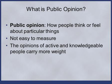 What is Public Opinion? Public opinion: How people think or feel about particular things Not easy to measure The opinions of active and knowledgeable people.