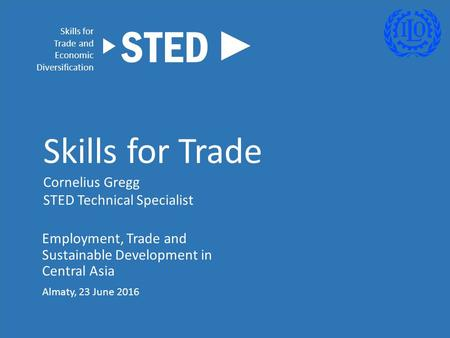 Employment, Trade and Sustainable Development in Central Asia Almaty, 23 June 2016 Skills for Trade Cornelius Gregg STED Technical Specialist Skills for.