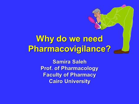 Why do we need Pharmacovigilance? Samira Saleh Prof. of Pharmacology Faculty of Pharmacy Cairo University.