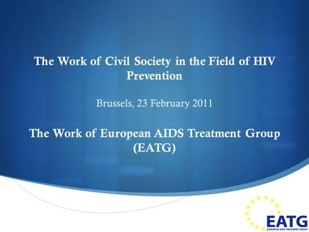  The Work of Civil Society in the Field of HIV Prevention Brussels, 23 February 2011 The Work of European AIDS Treatment Group (EATG) 1.