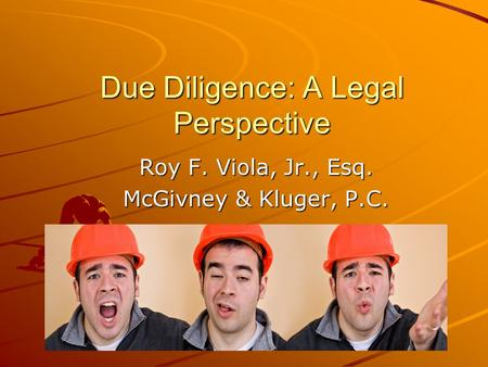 Due Diligence: A Legal Perspective Roy F. Viola, Jr., Esq. McGivney & Kluger, P.C.