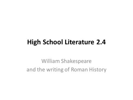 High School Literature 2.4 William Shakespeare and the writing of Roman History.