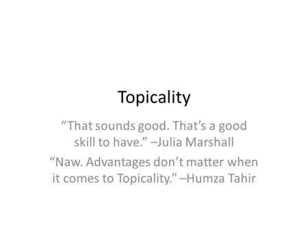 "Topicality ""That sounds good. That's a good skill to have."" –Julia Marshall ""Naw. Advantages don't matter when it comes to Topicality."" –Humza Tahir."
