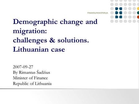 Demographic change and migration: challenges & solutions. Lithuanian case 2007-09-27 By Rimantas Šadžius Minister of Finance Republic of Lithuania.