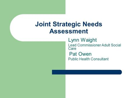 Joint Strategic Needs Assessment Lynn Waight Lead Commissioner Adult Social Care Pat Owen Public Health Consultant.