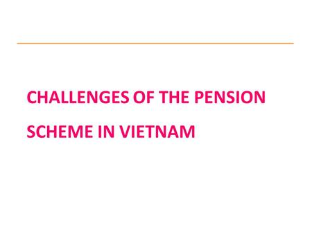 CHALLENGES OF THE PENSION SCHEME IN VIETNAM. 1. Social Insurance Law adopted in 2006 Compulsory SI schemes including: Sickness, Maternity, Employment.