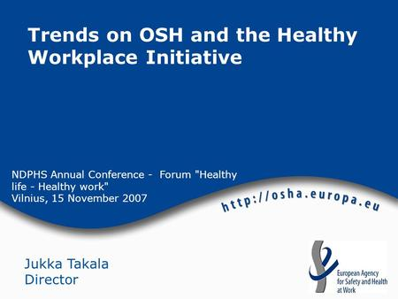 NDPHS Annual Conference - Forum Healthy life - Healthy work Vilnius, 15 November 2007 Jukka Takala Director Trends on OSH and the Healthy Workplace Initiative.