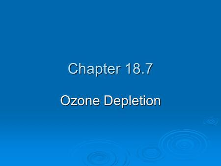 Chapter 18.7 Ozone Depletion. OZONE DEPLETION IN THE STRATOSPHERE  Less ozone in the stratosphere allows for more harmful UV radiation to reach the earth's.