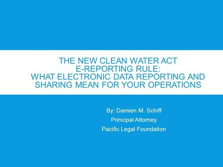 THE NEW CLEAN WATER ACT E-REPORTING RULE: WHAT ELECTRONIC DATA REPORTING AND SHARING MEAN FOR YOUR OPERATIONS By: Damien M. Schiff Principal Attorney Pacific.