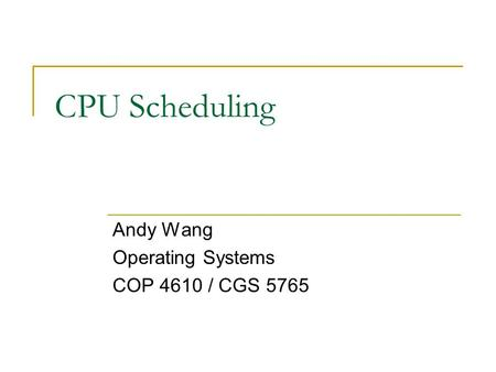 CPU Scheduling Andy Wang Operating Systems COP 4610 / CGS 5765.