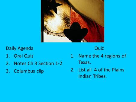 Daily Agenda 1.Oral Quiz 2.Notes Ch 3 Section 1-2 3.Columbus clip Quiz 1.Name the 4 regions of Texas. 2.List all 4 of the Plains Indian Tribes.